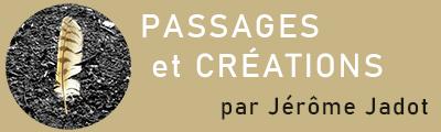 PASSAGES et CRÉATIONS – par Jérôme Jadot